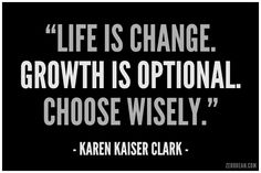 """Life is change. Growth is optional. Choose wisely."" – Karen Kaiser Clark"