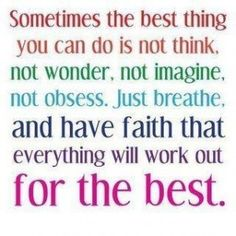 Sometimes the best thing you can do is not think, not wonder, not imagine, not obsess, just breathe, and have faith that everything will work out for the best.