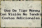 http://tecnoautos.com/wp-content/uploads/imagenes/tendencias/thumbs/uso-de-tigo-money-con-vision-no-tendra-costos-adicionales.jpg Tigo. Uso de Tigo Money con Visión no tendrá costos adicionales, Enlaces, Imágenes, Videos y Tweets - http://tecnoautos.com/actualidad/tigo-uso-de-tigo-money-con-vision-no-tendra-costos-adicionales/