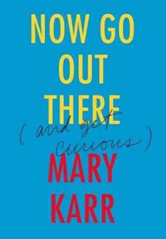Now go out there (and get curious) / Mary Karr.