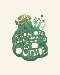 Go outside! Good advice.