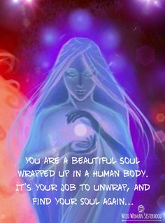 You are a beautiful soul wrapped up in a human body. It's your job to unwrap, and find your Soul again...