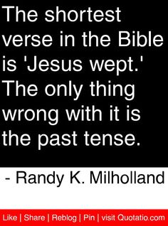 The shortest verse in the Bible is 'Jesus wept.' The only thing wrong with it is the past tense.  - Randy K. Milholland #quotes #quotations