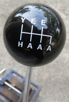 HouseOspeed - Hot Rod Shift Knob - YEEHAAA - Y-E-E-H-A-A-A Gear Shift Knob, $30.00 (http://www.hotrodshiftknob.com/yeehaaa-y-e-e-h-a-a-a-gear-shift-knob/)