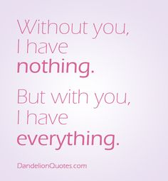 Without you, I have nothing. But with you, I have everything. http://dandelionquotes.com/without-you-i-have-nothing