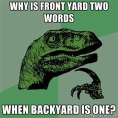 why is front yard two words when backyard is one? | Philosoraptor