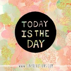 today, not yesterday, not tomorrow, today is the day!