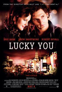 Lucky You (2007) Drama | Romance | Sport  -   4 May 2007 (USA) A hotshot poker player tries to win a tournament in Vegas, but is fighting a losing battle with his personal problems.    Director:  Curtis Hanson  Writers:  Eric Roth (screenplay), Curtis Hanson (screenplay), and 1 more credit »  Stars:  Eric Bana, Drew Barrymore and Robert Duvall More at: www.imdb.com