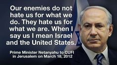 """Our enemies do not hate us for what we do. They hate us for what we are. When I say us, I mean Israel and the United States."" -- Benjamin Netanyahu"