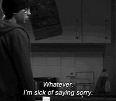 Whatever. I'm sick of saying sorry.