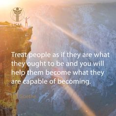 """Treat people as if they are what they ought to be and you will help them become what they are capable of becoming."" -Goethe Quote"