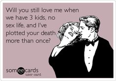 Will you still love me when we have 3 kids, no sex life, and I've plotted your death more than once?