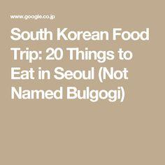 South Korean Food Trip: 20 Things to Eat in Seoul (Not Named Bulgogi)