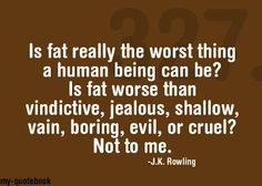 if the worst thing you can say about me is that I am fat then I guess I'm doing pretty good.