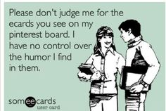 Please dont judge me for the ecards you see on my pinterest board. I have no control over the humour I find in them | eCards