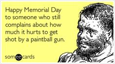 Happy Memorial Day to someone who still complains about how much it hurts to get shot by a paintball gun.