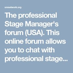 The professional Stage Manager's forum (USA). This online forum allows you to chat with professional stage managers and learn from their experience. Many post forms and documents they use in their work and much more. A great resource.