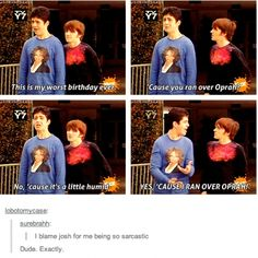 i really do blame josh for me being so sarcastic i wouldve never been this sarcastic if it werent for him XD thank you drake and josh <3 lol