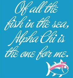 Of all the fish in the sea, Alpha Chi s the one for me. - Alpha Chi Omega