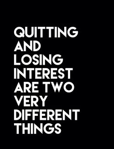 Quitting and losing interest are two very different things
