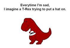 Everytime I'm sad, I imagine a T-Rex trying to put on a hat