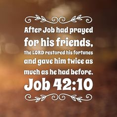 After Job had prayed for his friends, the LORD restored his fortunes and gave him twice as much as he had before. Job 42:10