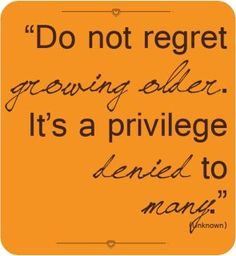 Do not regret growing older. It's a privilege denied to many. ~So very true~