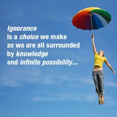 Ignorance is a choice we make as we are all surrounded by knowledge and infinite possibility...