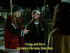 """Jay: """"Oh, Hi, I'm Jay and this is my hetero-life-mate, Silent Bob."""" • from Jay and Silent Bob Strike Back (2001), directed by Kevin Smith"""