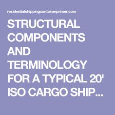 STRUCTURAL COMPONENTS AND TERMINOLOGY FOR A TYPICAL 20' ISO CARGO SHIPPING CONTAINER. INCLUDES PRIMARY STRUCTURAL ELEMENTS AND EXPLODED AXONMETRIC VIEW. | Residential Shipping Container Primer (RSCP™)