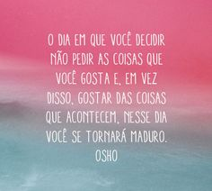 Isso sim é amadurecer! Osho, More Than Words, Some Words, Smart Quotes, Best Quotes, Daily Mantra, Good Motivation, Perfection Quotes, Quotes By Famous People