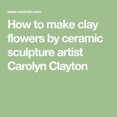 How to make clay flowers by ceramic sculpture artist Carolyn Clayton