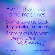 We all have our time machines. Some take us back, they're called memories. Some take us forward, they're called Dreams.  -Jeremy Irons