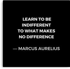 """Stoic Wisdom Quotes - Marcus Aurelius Meditations - Learn to be indifferent to what makes no difference"" Canvas Print Wisdom Quotes, Words Quotes, Quotes To Live By, Life Quotes, Daily Quotes, Sayings, Philosophical Quotes, Insightful Quotes, Indifference Quotes"