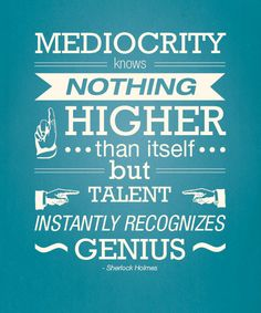 Sherlock Holmes quote. Mediocrity knows nothing higher than itself, but talent instantly recognizes genius.
