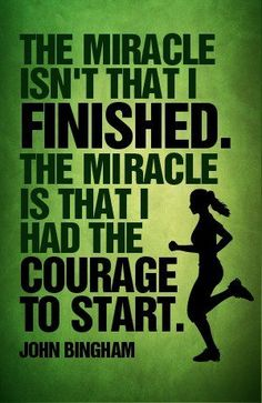 The miracle isn't that I finished. The miracle is that I had the courage to start - John Bingham