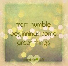 Humble beginnings quote via www.Facebook.com/IncredibleJoy