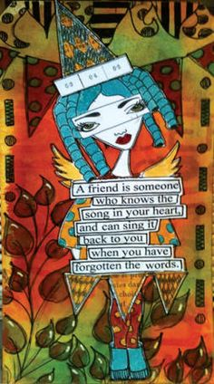 A friend is someone who knows the song in your heart and can sing it back when you have forgotten the words.