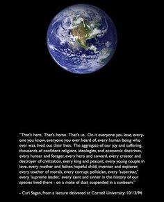 """""""That's here. That's home. That's us. On it everyone you ever heard of, every human being who ever was, lived out their lives. The aggregate of our joy & suffering, thousands of confident religions, ideologies, & economic doctrines, every hunter & forager, every hero & coward, every creator & destroyer of civilization, every king & peasant, every young couple in love, every mother & father, hopeful child, inventor & explorer...on a mote of dust suspended in a sunbeam."""" -Carl Sagan (10/13/94)"""