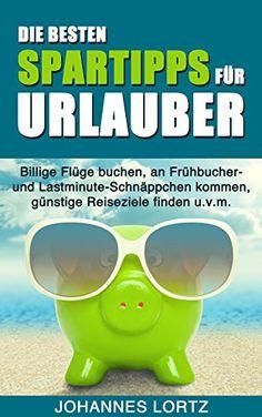 Download free Die besten Spartipps fÃr Urlauber: Billige FlÃge buchen an FrÃhbucher- und Lastminute-SchnÃppchen kommen gÃnstige Reiseziele finden u.v.m. (German Edition) pdf