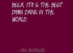 Jack Nicholson Beer, it's the best damn drink in the Quote