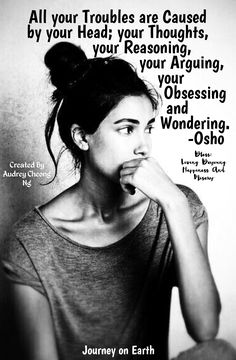 All your Troubles are Caused by your Head; your Thoughts, your Reasoning, your Arguing, your Obsessing and Wondering. -Osho Bless: Living Beyoung Happiness And Misery