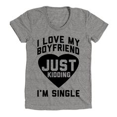 I Love My Boyfriend Just Kidding Im Single Womens Cute Clothes, Graphic Tee, Funny Shirt, summer outfit, comfy clothes, lightweight, form fitting top, fashion top, hand printed shirt, fun style,