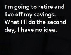 I'm going to retire and live off my savings. What I'll do the second day, I have no idea. Lol