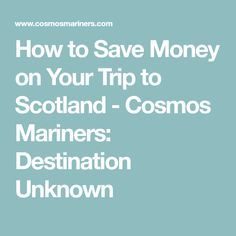 How to Save Money on Your Trip to Scotland - Cosmos Mariners: Destination Unknown