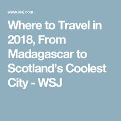 Where to Travel in 2018, From Madagascar to Scotland's Coolest City - WSJ