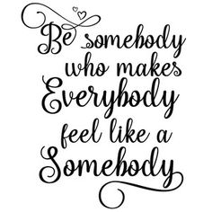 Silhouette Design Store: Be Somebody Who Makes Everybody Feel Like A Somebody Sign Quotes, Wisdom Quotes, Love Quotes, Inspirational Quotes, Silhouette Cameo Projects, Silhouette Design, Silhouette Fonts, Card Sayings, Card Sentiments
