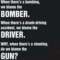 Amendment - Guns - When there's a bombing we blame the bomber. When there's a drunk-driving accident we blame the driver. WHY when there's a shooting do we blame the GUN? The Words, No Kidding, Gun Quotes, Life Quotes, Gun Rights, Out Of Touch, Liberal Logic, Stupid Liberals, Liberal Agenda