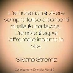 L'amore non è vivere sempre felice e contenti quella è una favola. L'amore è saper affrontare insieme la vita. Silvana Stremiz Love And Co, Oh My Love, Best Quotes, Life Quotes, Important Quotes, Italian Quotes, Someone Like Me, Healthy Words, Interesting Quotes