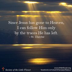 Since Jesus has gone to Heaven, I can follow Him only by the traces He has left. - St. Therese of Lisieux